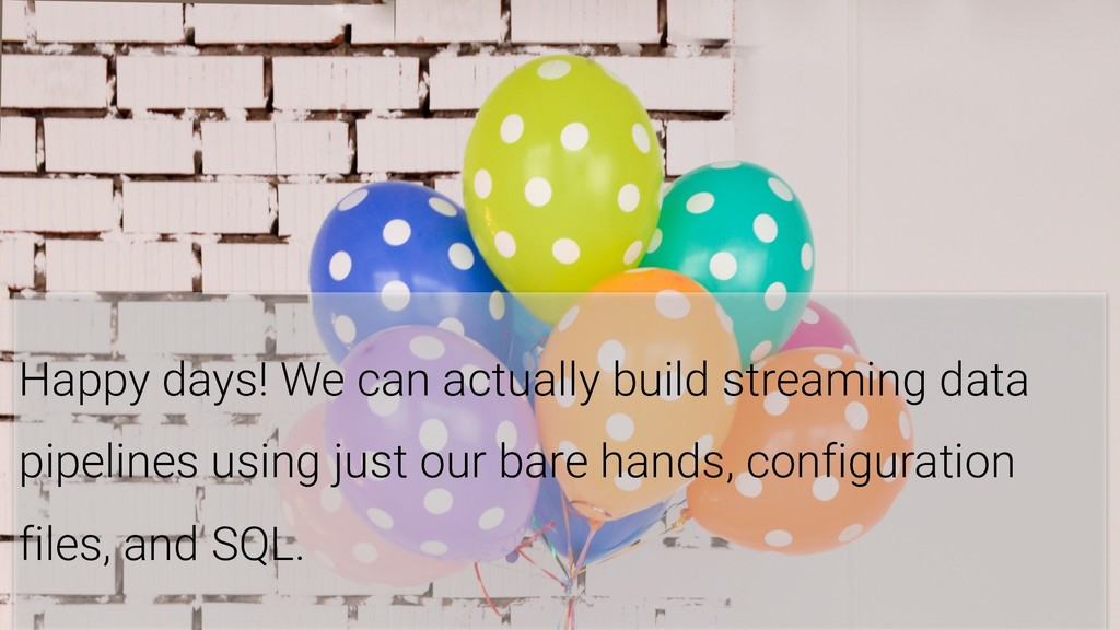10 Happy days! We can actually build streaming ...