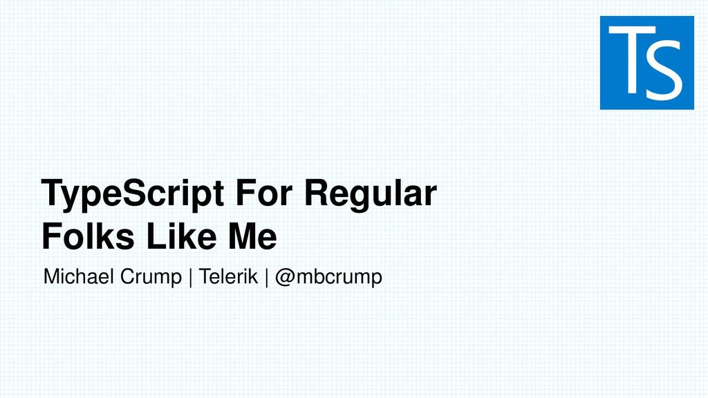 TypeScript For Regular Folks Like Me Michael Cr...