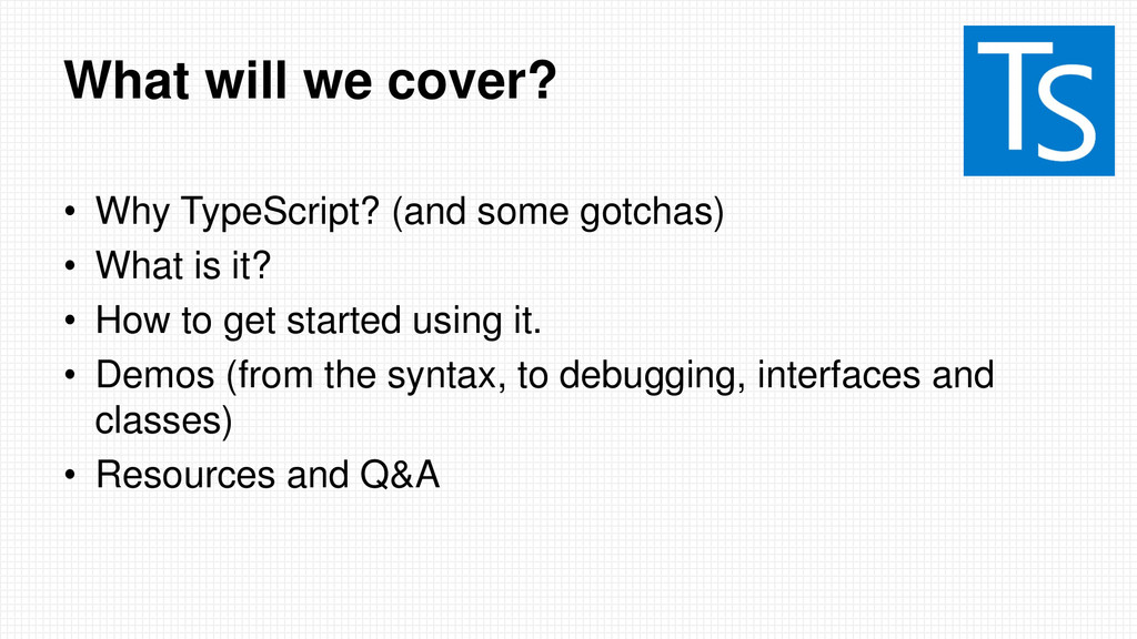 What will we cover? • Why TypeScript? (and some...