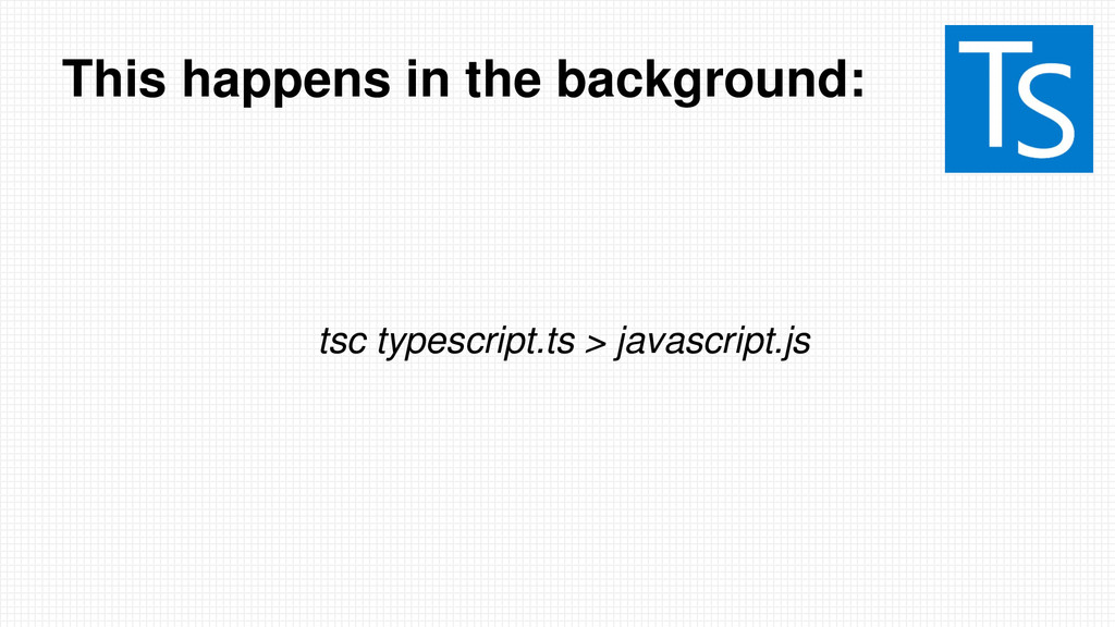 This happens in the background: tsc typescript....