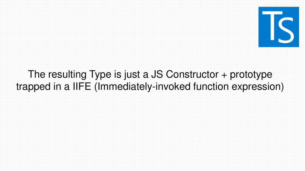 The resulting Type is just a JS Constructor + p...