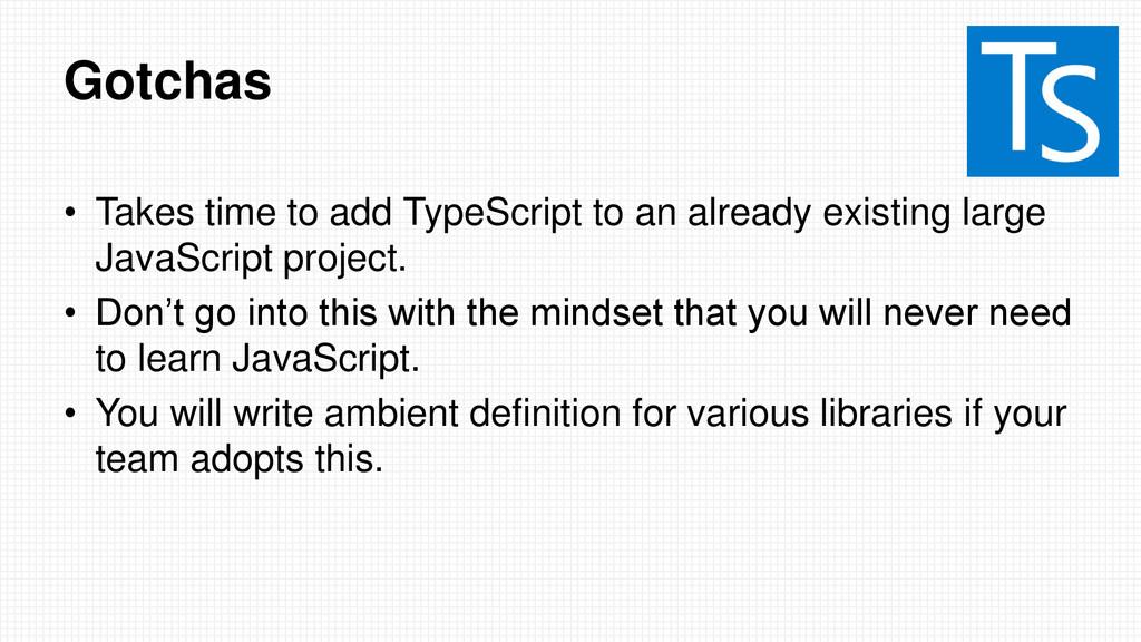 Gotchas • Takes time to add TypeScript to an al...