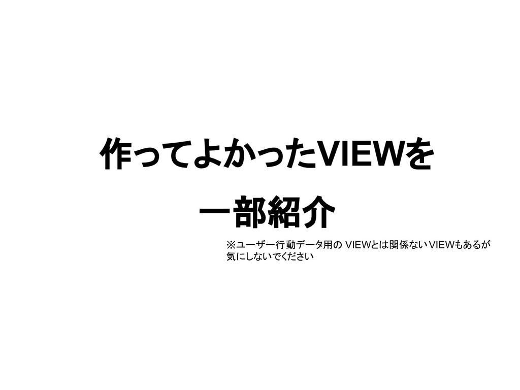 作ってよかったVIEWを 一部紹介 ※ユーザー行動データ用の VIEWとは関係ないVIEWもあ...
