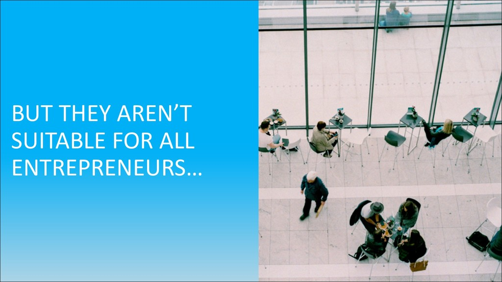 BUT THEY AREN'T SUITABLE FOR ALL ENTREPRENEURS…
