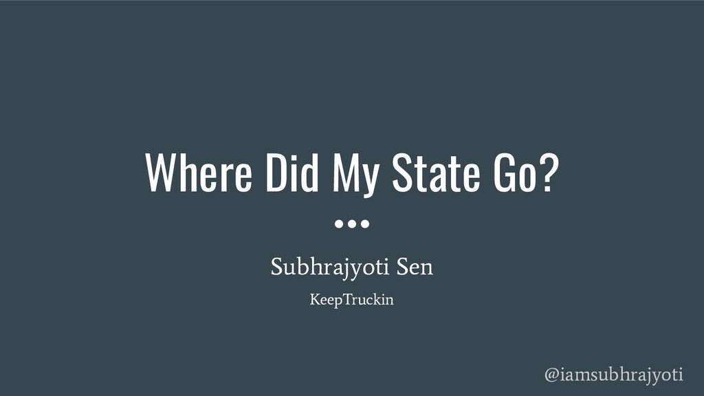 Where Did My State Go? Subhrajyoti Sen KeepTruc...
