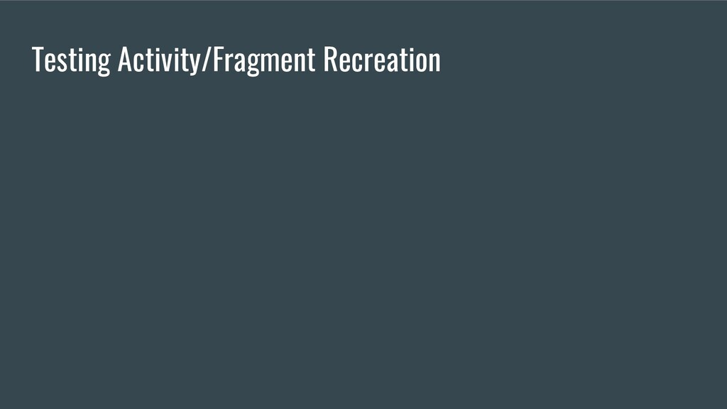 Testing Activity/Fragment Recreation