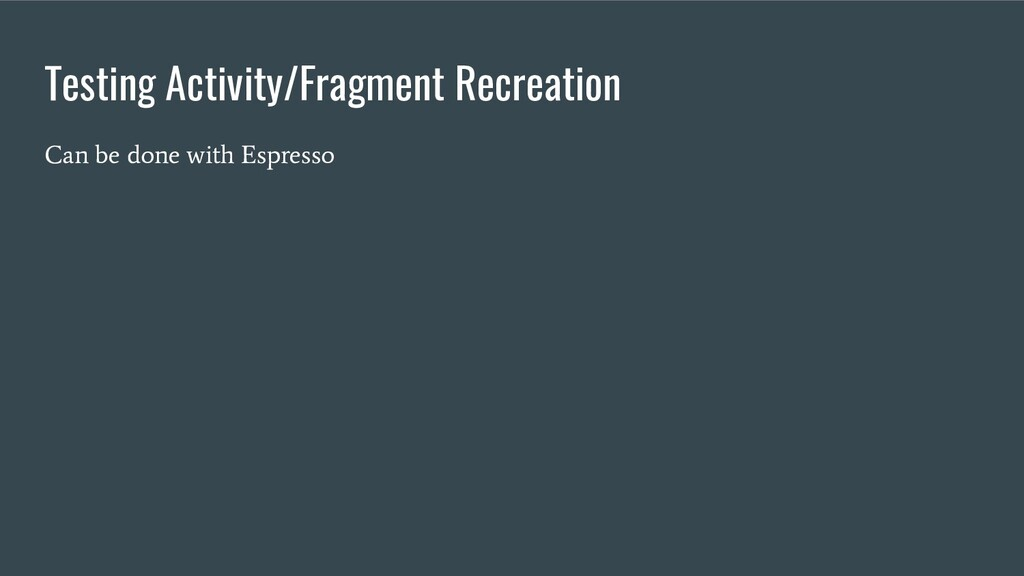 Testing Activity/Fragment Recreation Can be don...