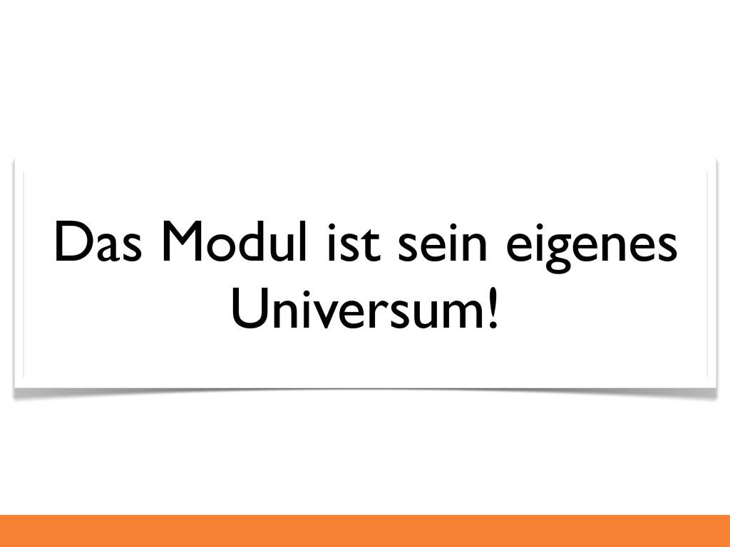 Das Modul ist sein eigenes Universum!