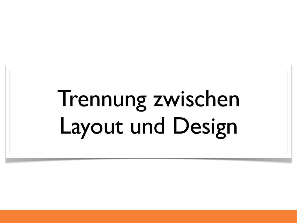 Trennung zwischen Layout und Design
