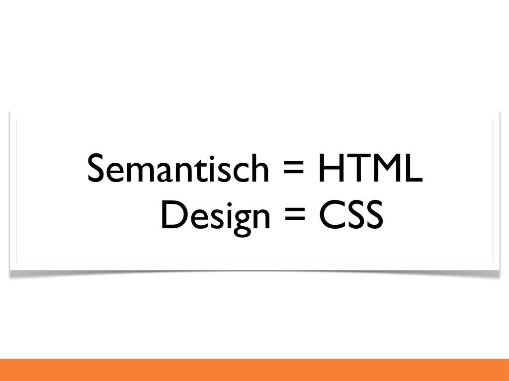 Semantisch = HTML Design = CSS