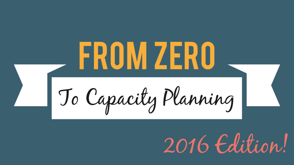 From Zero To Capacity Planning 2016 Edition!