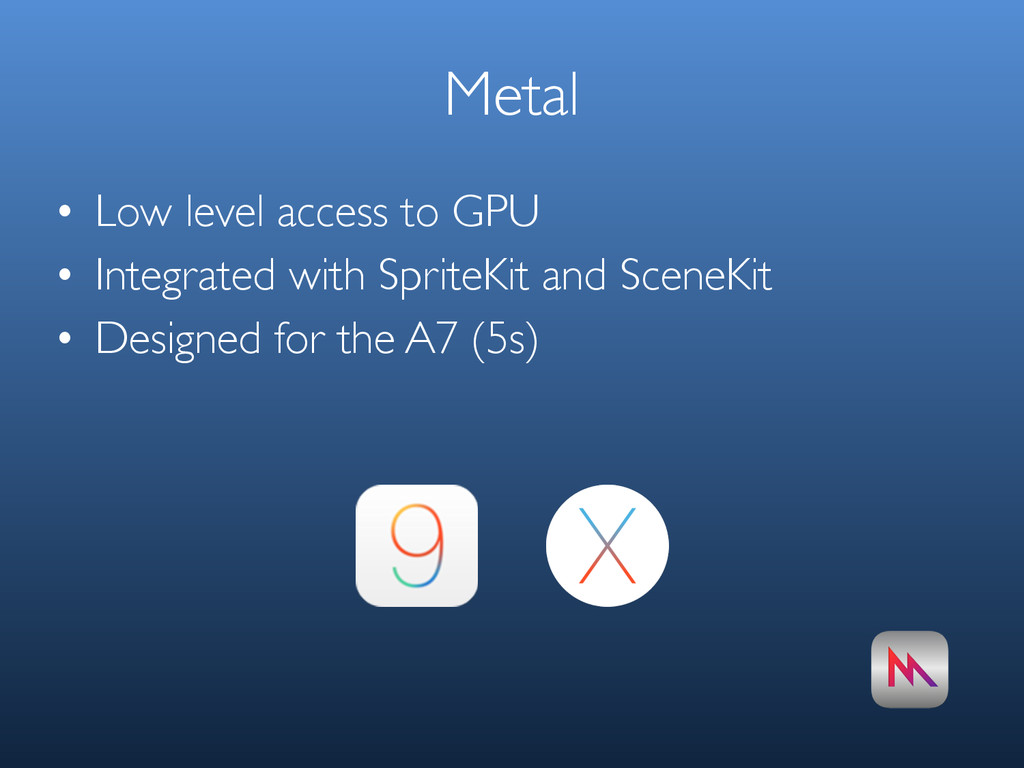 Metal • Low level access to GPU • Integrated wi...