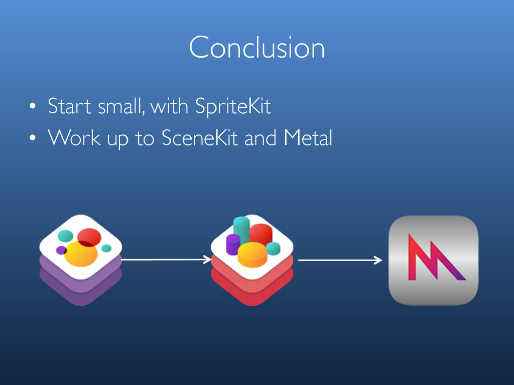 Conclusion • Start small, with SpriteKit • Work...