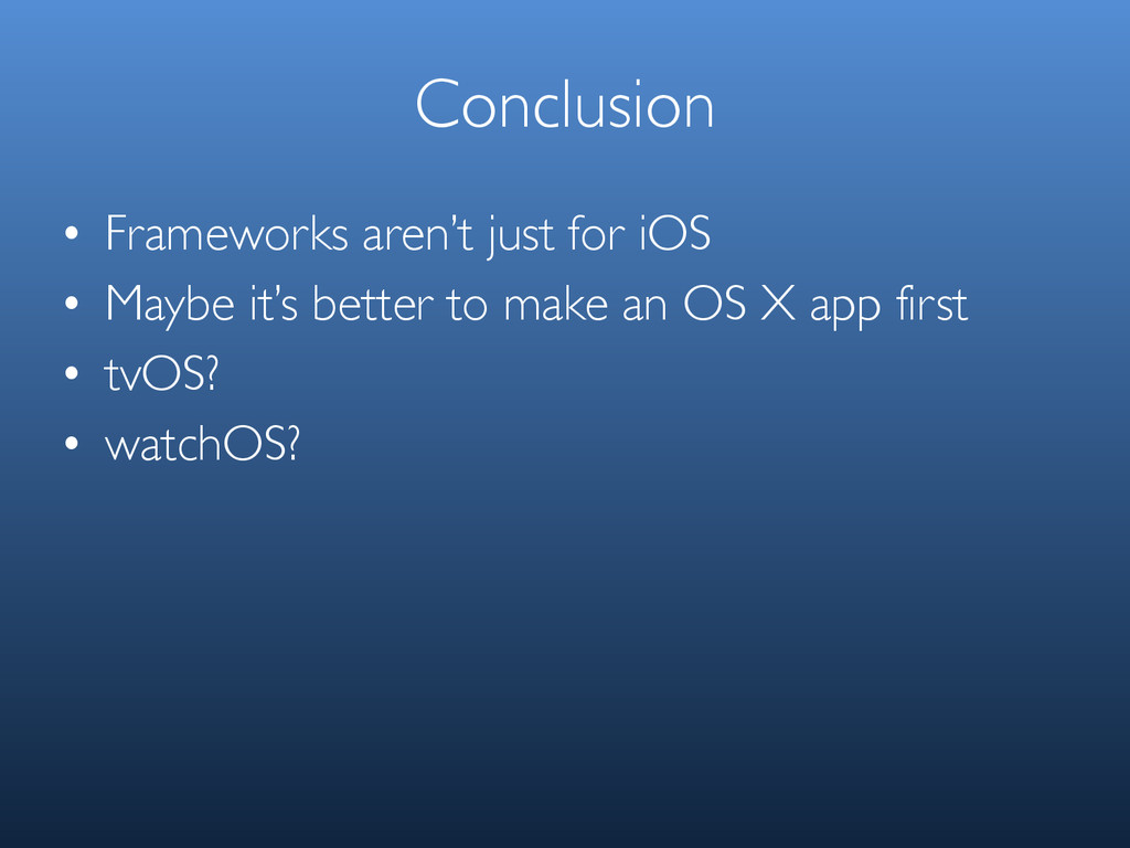 Conclusion • Frameworks aren't just for iOS • M...