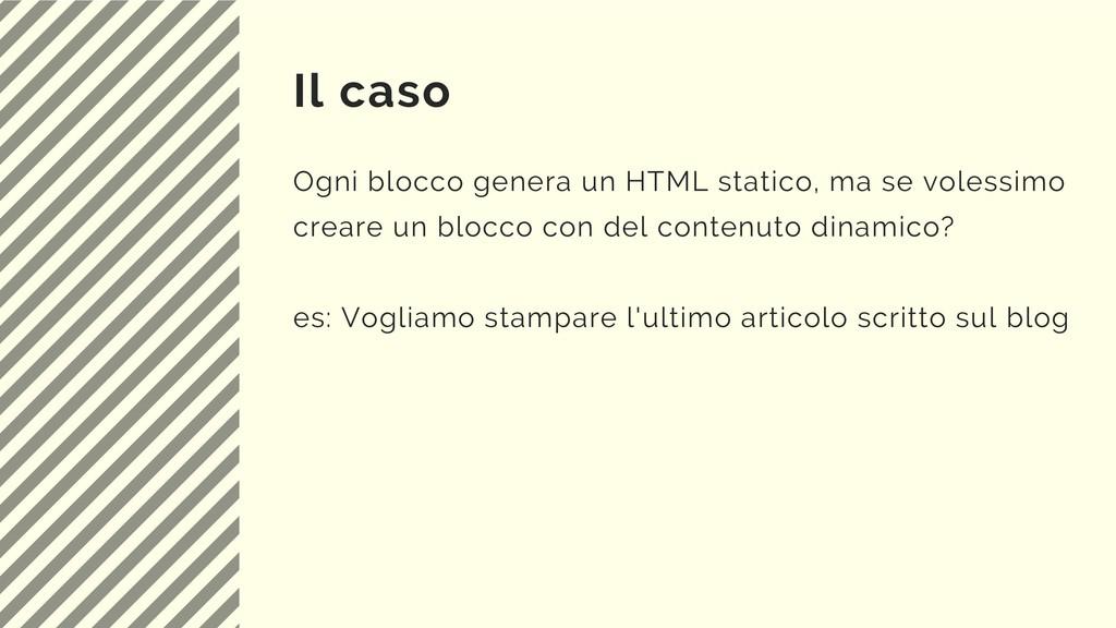Il caso Ogni blocco genera un HTML statico, ma ...