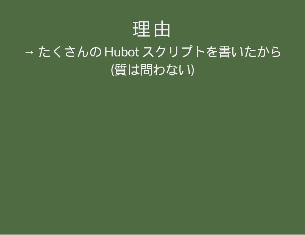 理由 → たくさんの Hubot スクリプトを書いたから (質は問わない)