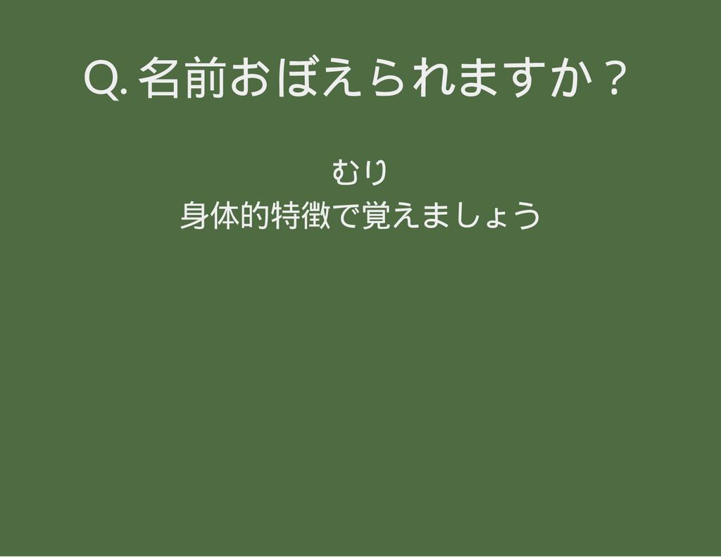 Q. 名前おぼえられますか? むり 身体的特徴で覚えましょう