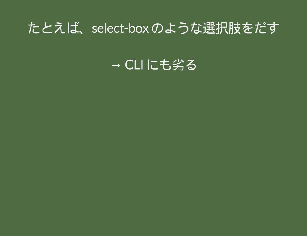 たとえば、select-box のような選択肢をだす → CLI にも劣る