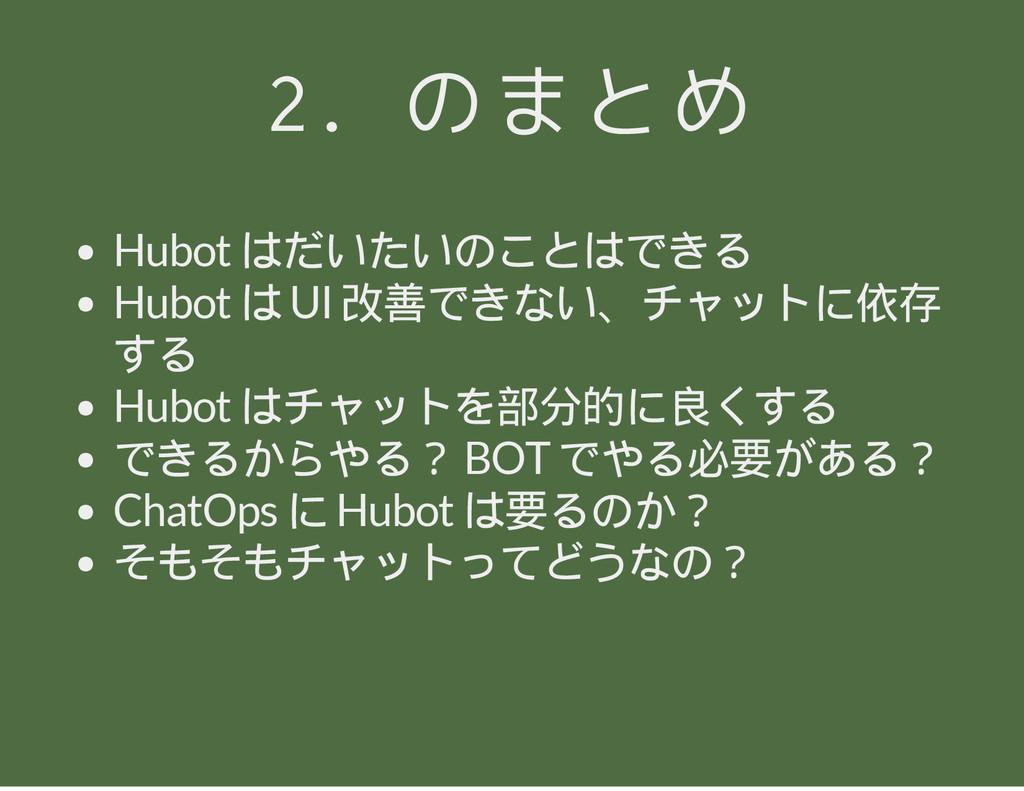 2. のまとめ Hubot はだいたいのことはできる Hubot は UI 改善できない、チャ...