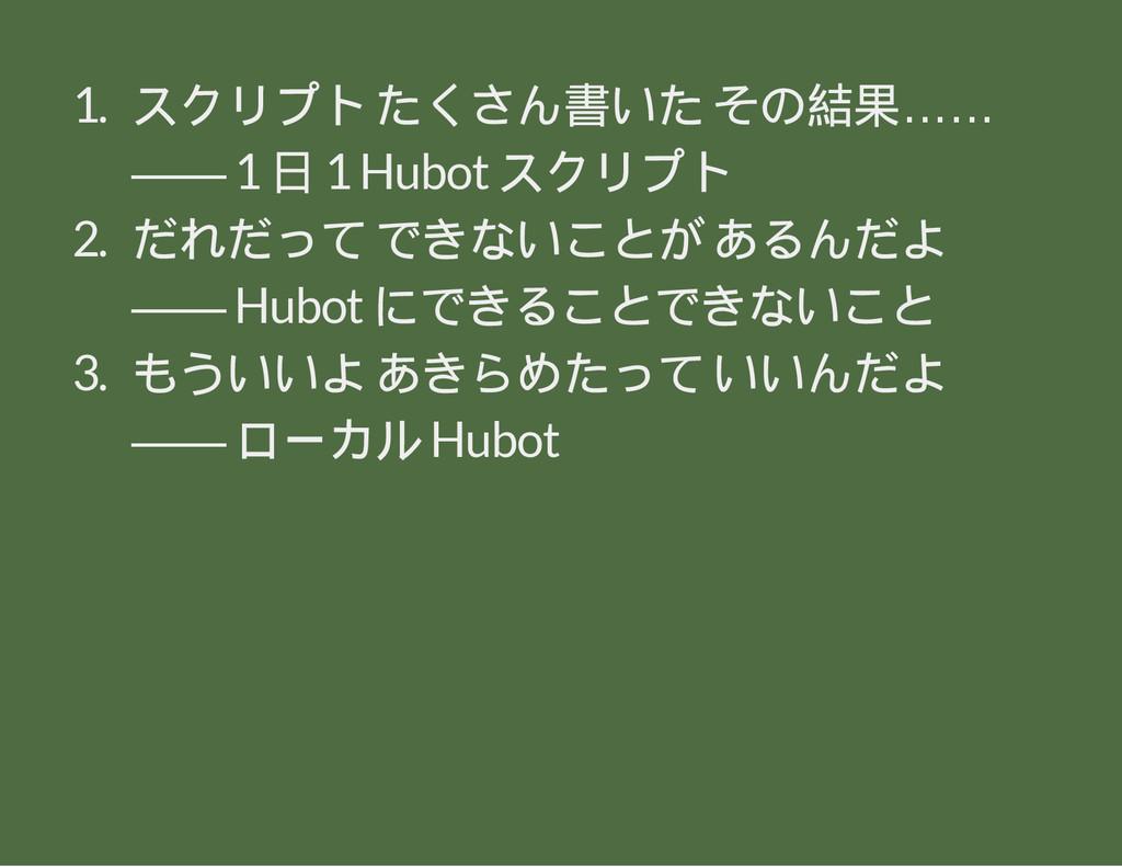 1. スクリプト たくさん書いた その結果…… ―― 1 日 1 Hubot スクリプト 2....