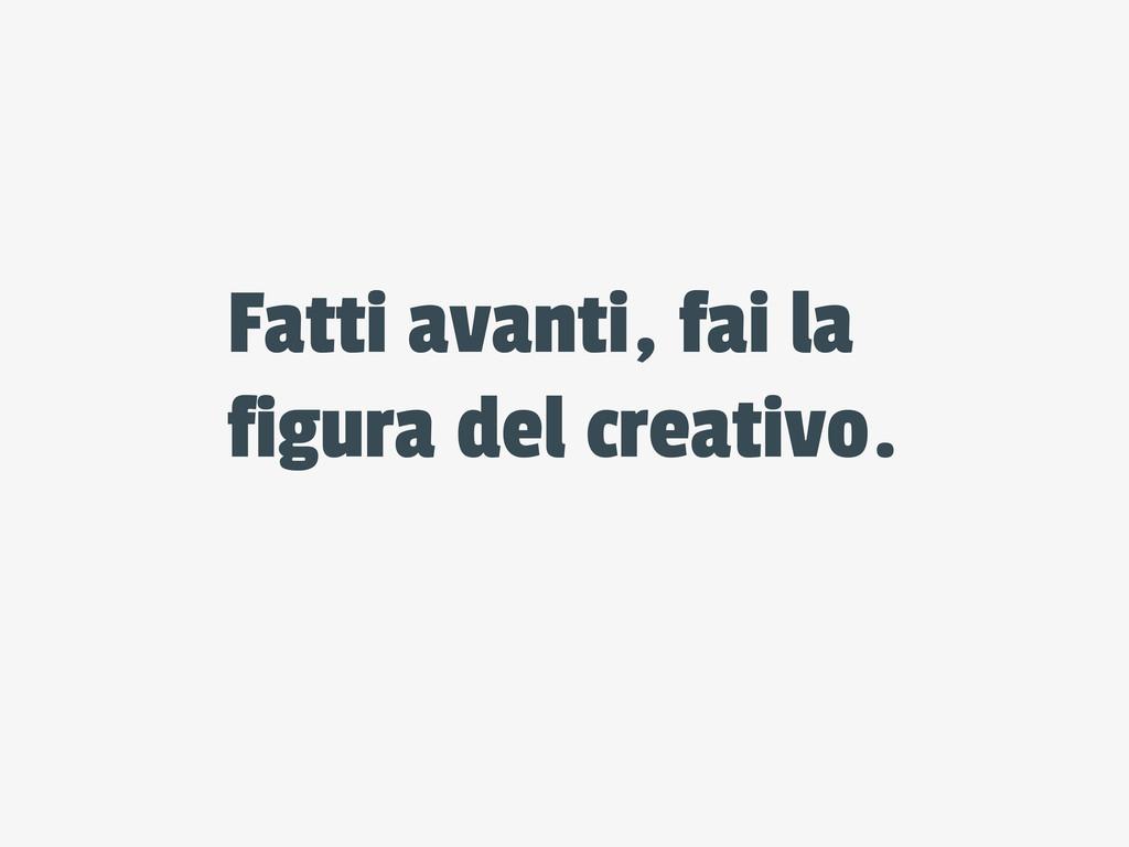 Fatti avanti, fai la figura del creativo.