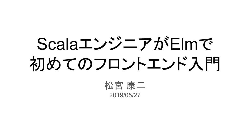 ScalaエンジニアがElmで 初めてのフロントエンド入門 松宮 康二 2019/05/27