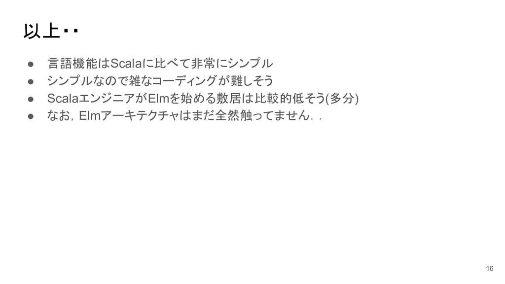 以上・・ ● 言語機能はScalaに比べて非常にシンプル ● シンプルなので雑なコーディングが...