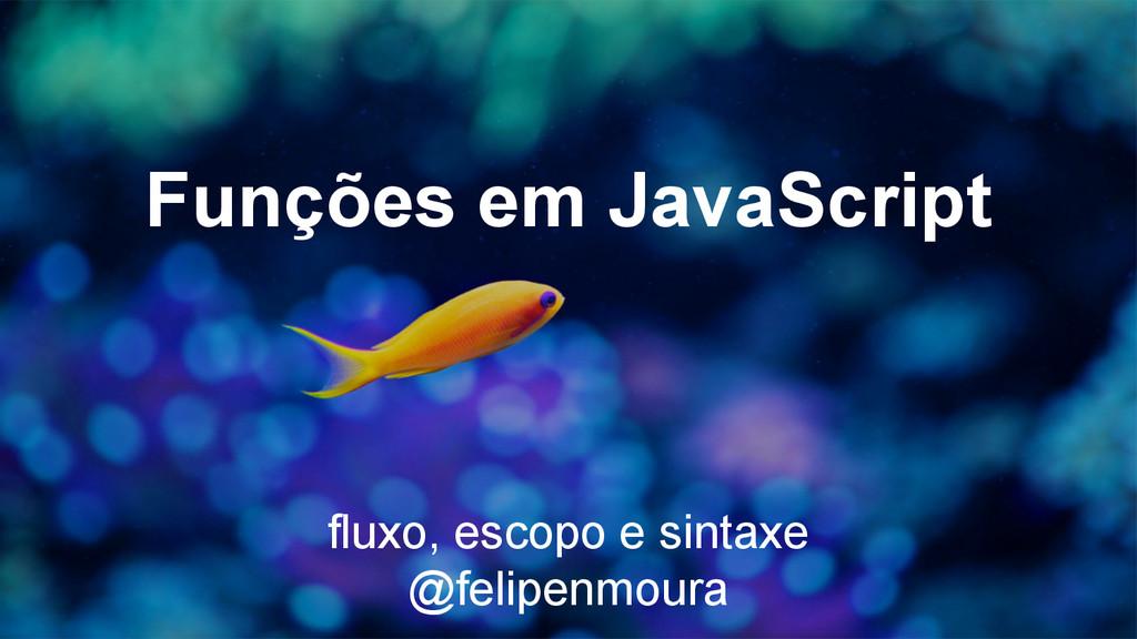 Funções em JavaScript fluxo, escopo e sintaxe @...