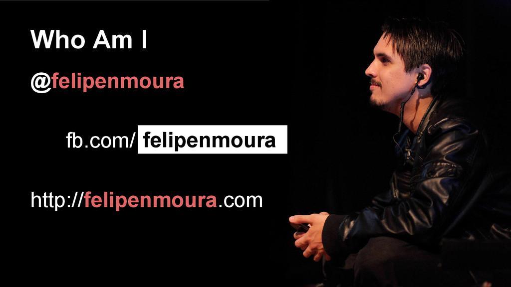 Who Am I @felipenmoura fb.com/ http://felipenmo...