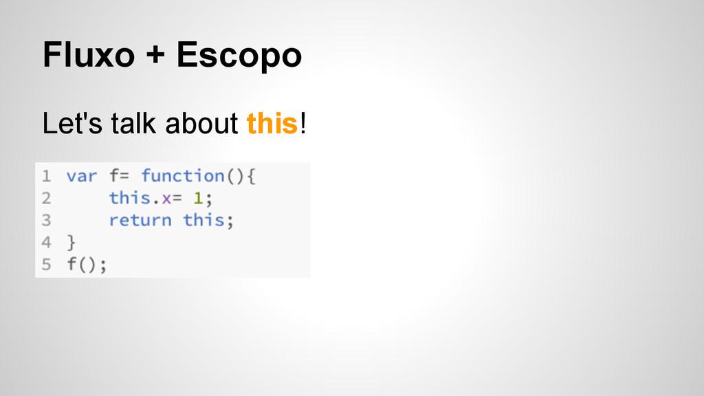 Fluxo + Escopo Let's talk about this!