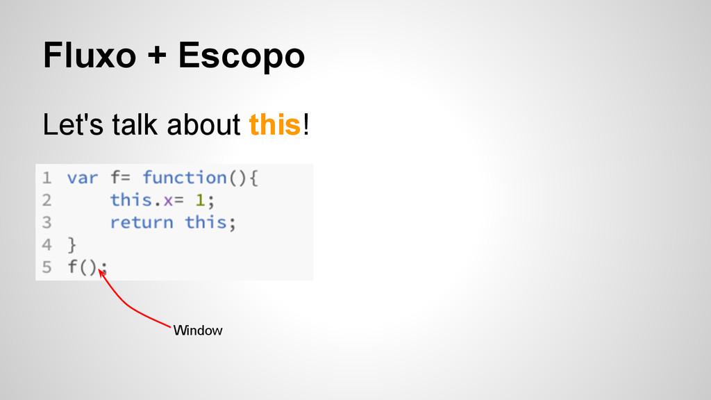 Fluxo + Escopo Let's talk about this! Window