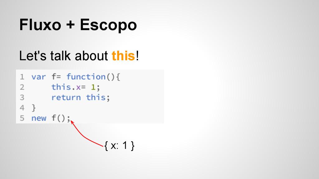 Fluxo + Escopo Let's talk about this! { x: 1 }