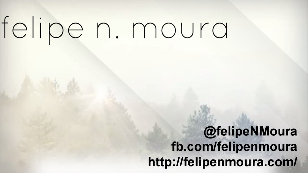 @felipeNMoura fb.com/felipenmoura http://felipe...