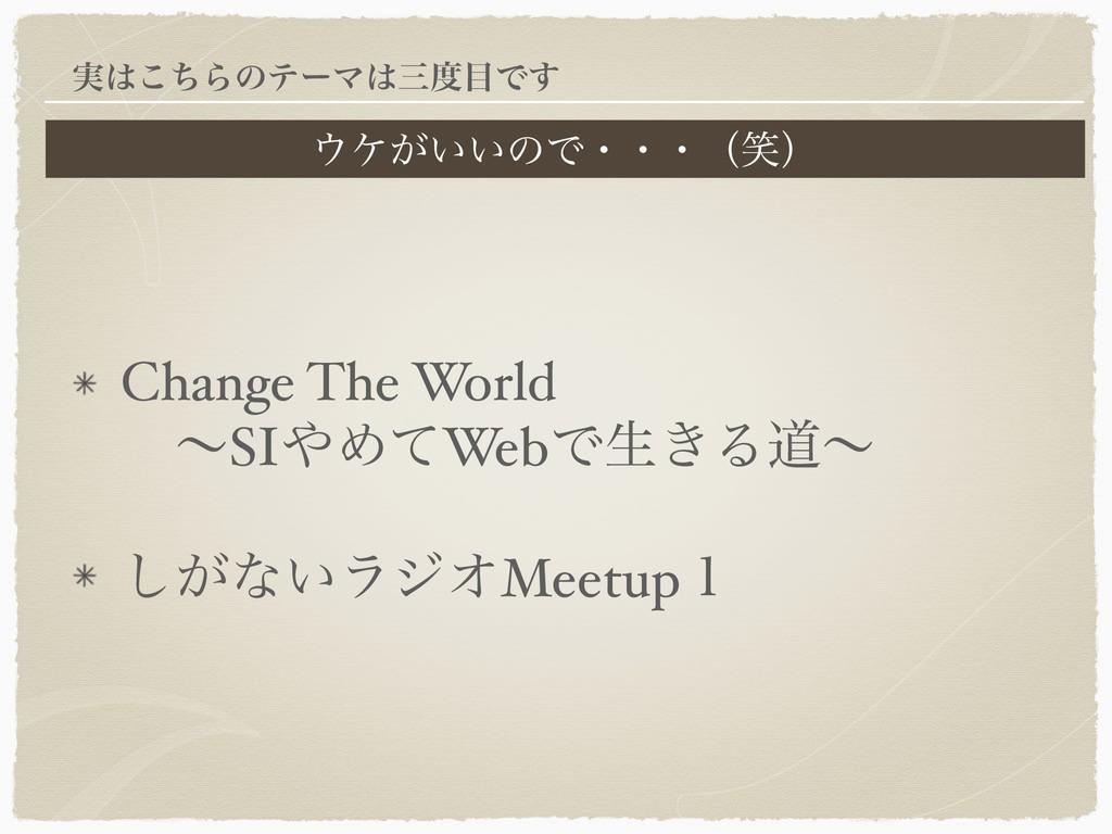 Change The World  ɹʙSIΊͯWebͰੜ͖Δಓʙ ͕͠ͳ͍ϥδΦMeet...
