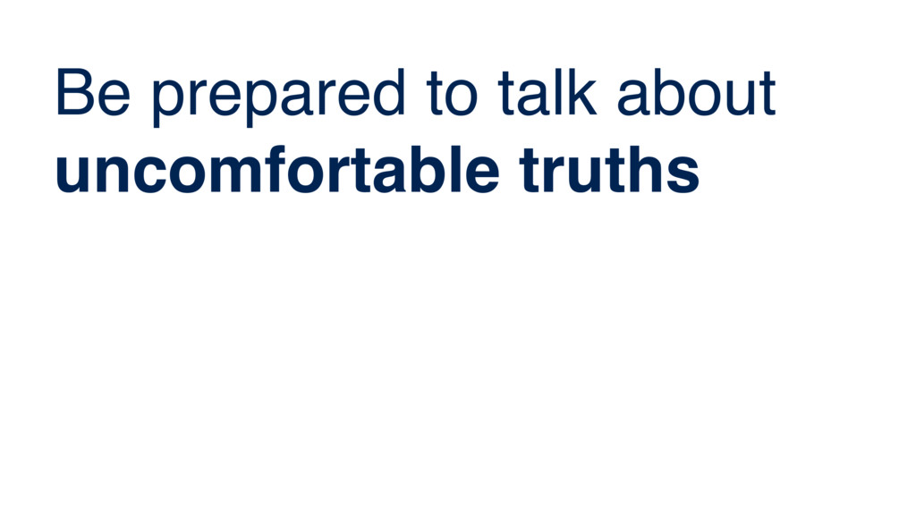 Be prepared to talk about uncomfortable truths