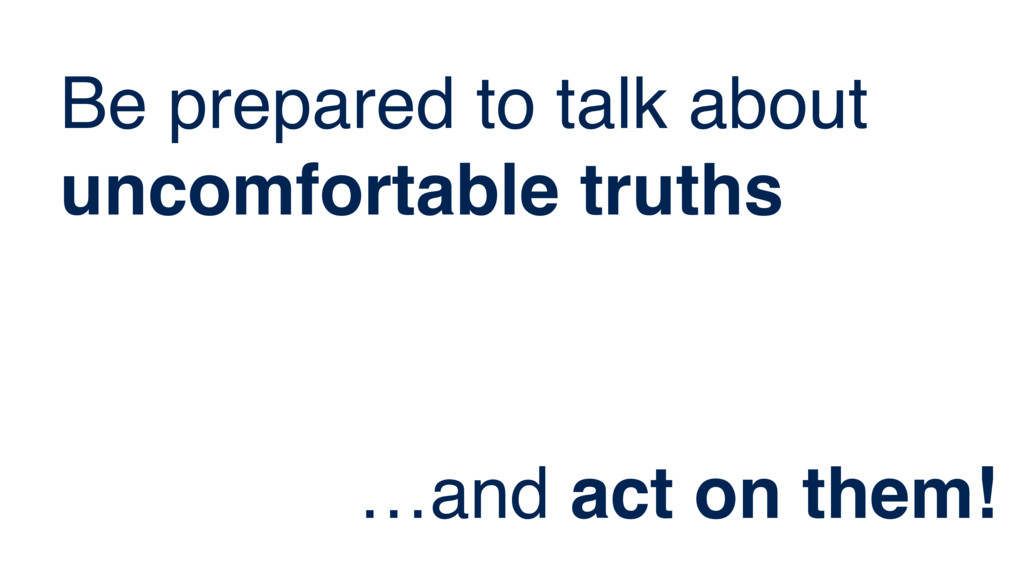Be prepared to talk about uncomfortable truths ...