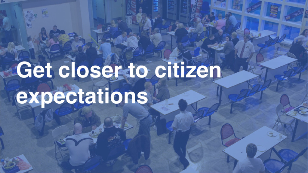 Get closer to citizen expectations