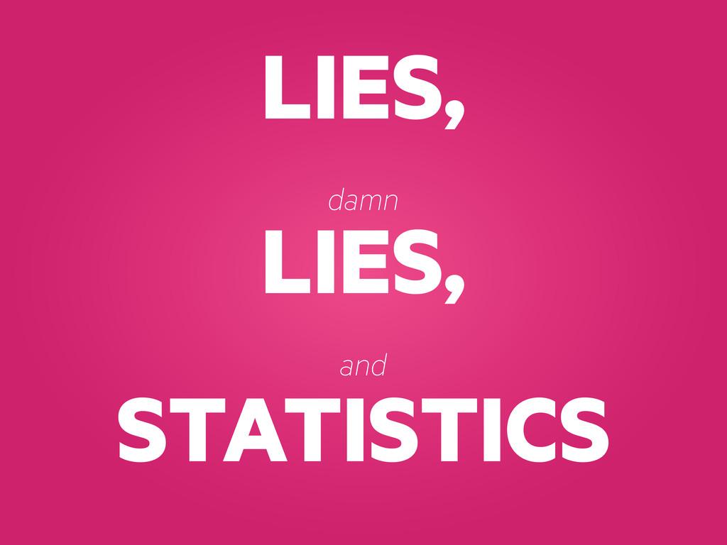 LIES, LIES, STATISTICS damn and