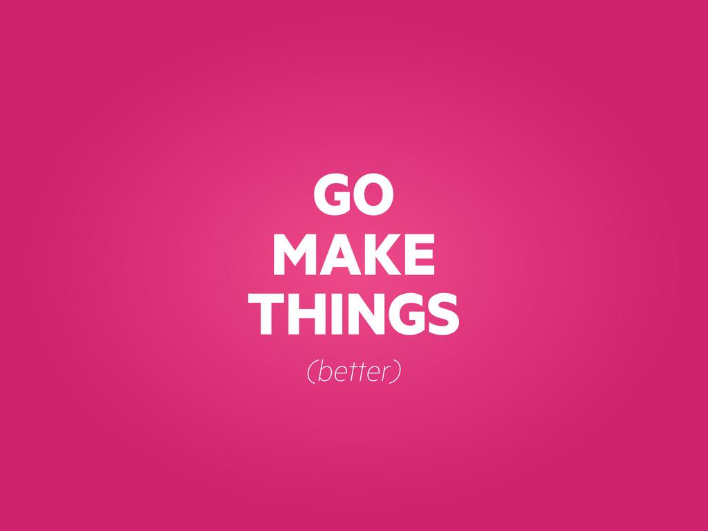 GO MAKE THINGS (better)