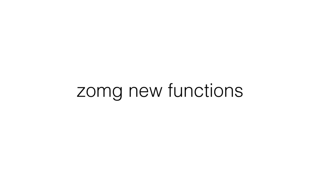 zomg new functions