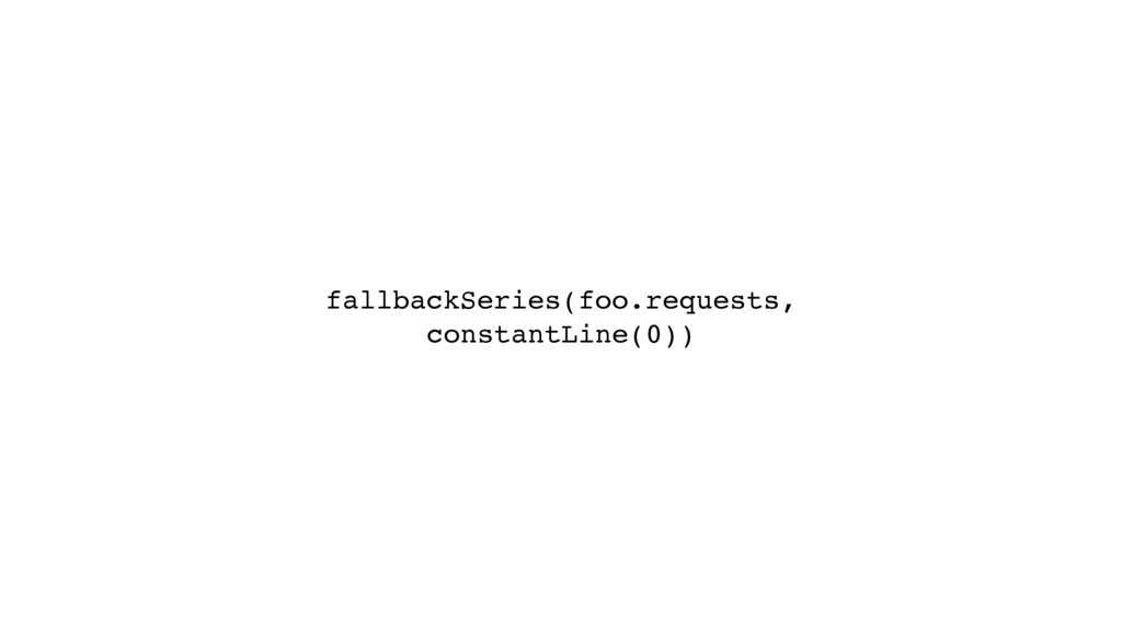 fallbackSeries(foo.requests, constantLine(0))