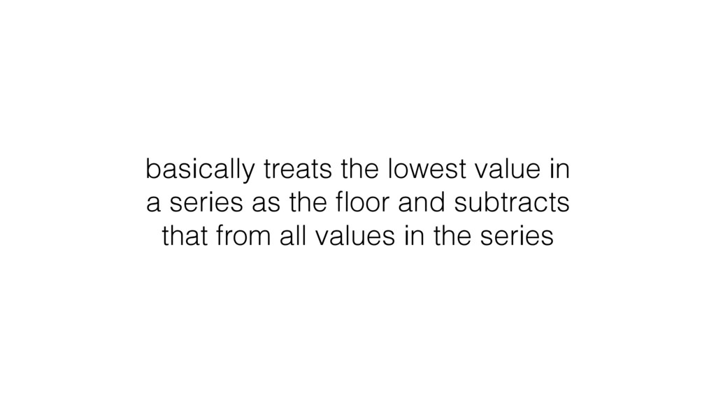basically treats the lowest value in a series a...