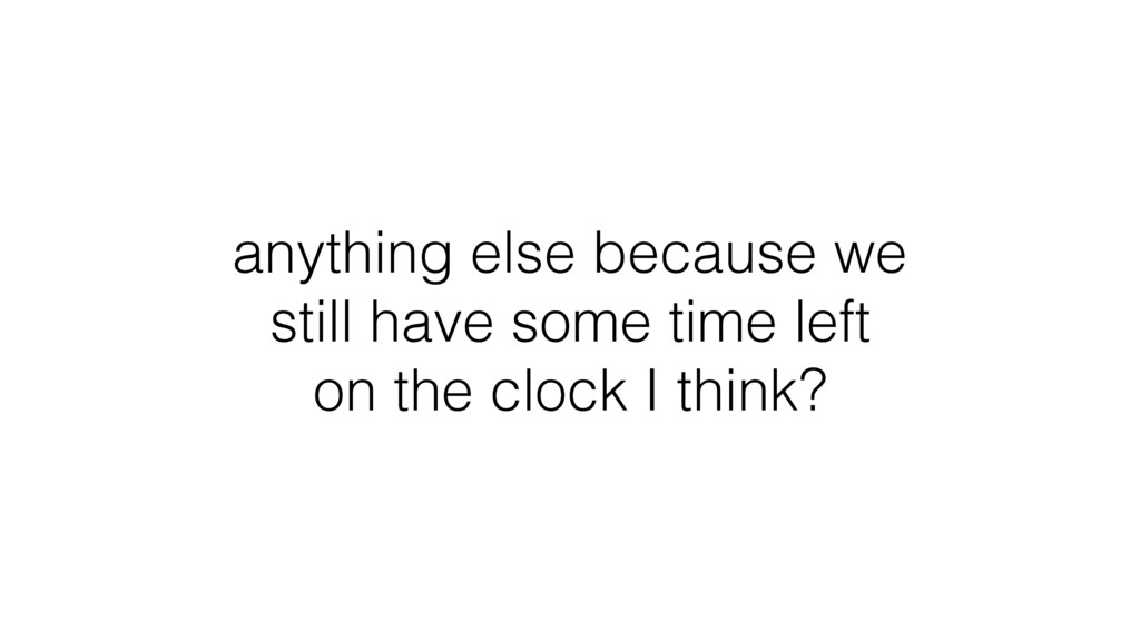 anything else because we still have some time l...