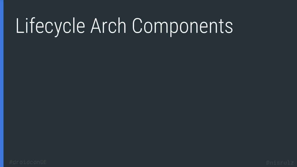Lifecycle Arch Components @nisrulz #droidconDE