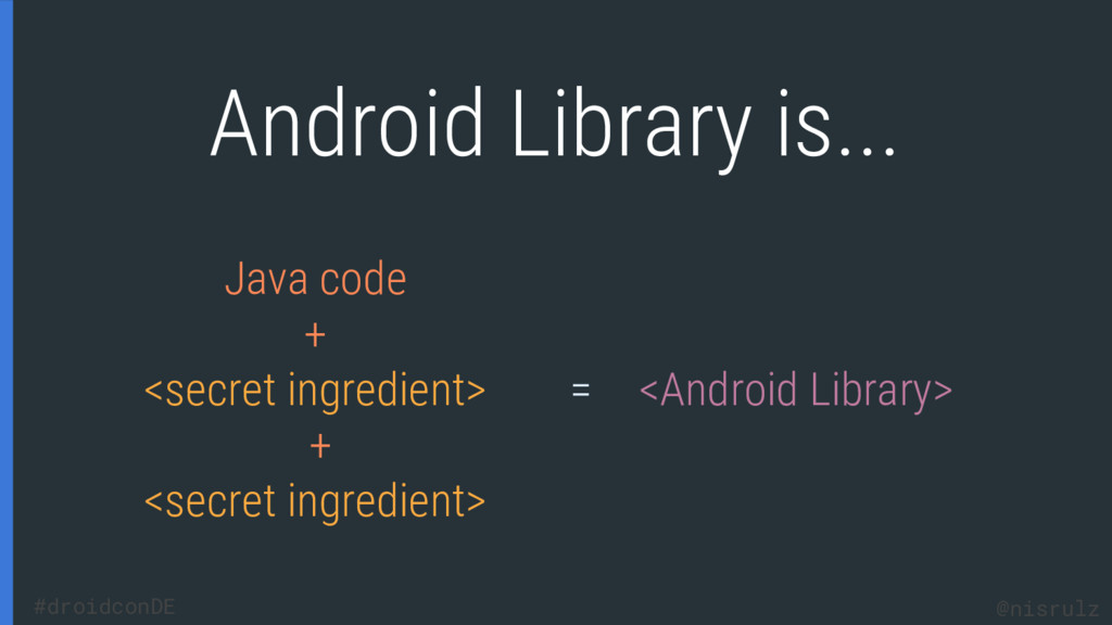 Android Library is... Java code + <secret ingre...