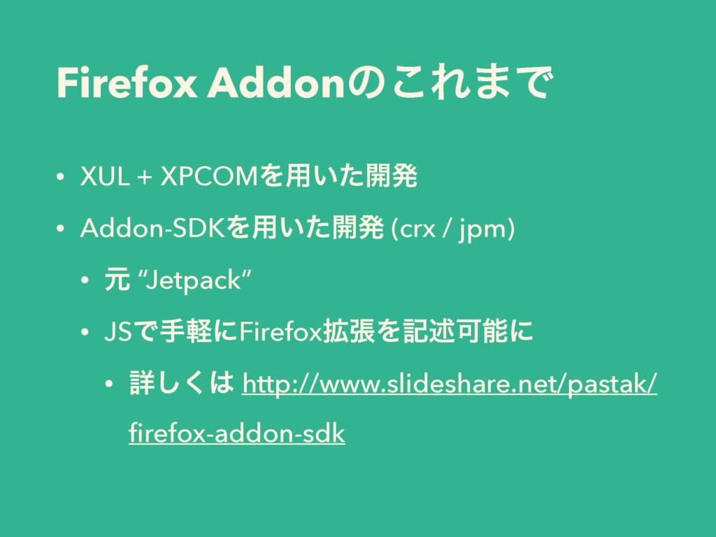 Firefox Addonͷ͜Ε·Ͱ • XUL + XPCOMΛ༻͍ͨ։ൃ • Addon-...