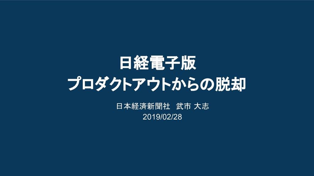 日経電子版 プロダクトアウトからの脱却 日本経済新聞社 武市 大志 2019/02/28