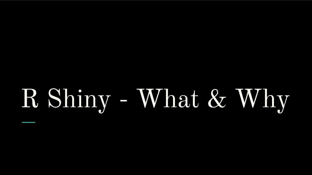 R Shiny - What & Why
