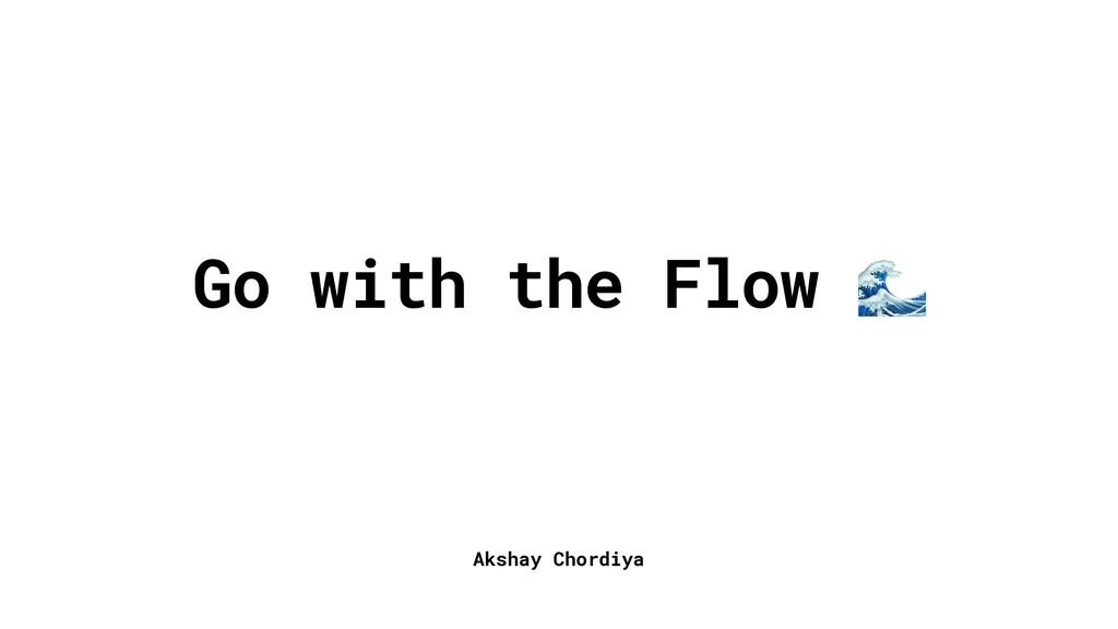 Akshay Chordiya Go with the Flow