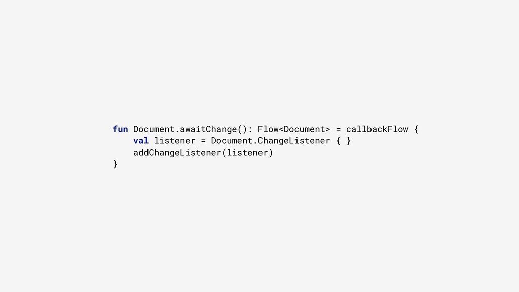 fun Document.awaitChange(): Flow<Document> = ca...